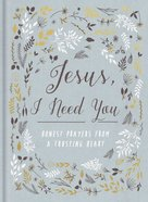 Jesus, I Need You: Honest Prayers From a Trusting Heart Hardback