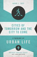 Cities of Tomorrow and the City to Come: A Theology of Urban Life (Zondervans Ordinary Theology Series)
