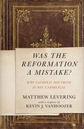 Was the Reformation a Mistake?: Why Catholic Doctrine is Not Unbiblical Paperback