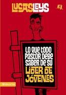 Lo Que Todo Pastor Debe Saber De Su Lider De Jovenes (What Every Pastor Should Know Of Its Leader Of Young People) Paperback