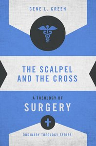 Scalpel and the Cross, The: A Theology of Surgery (Zondervans Ordinary Theology Series)