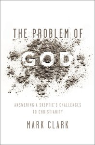 The Problem of God: Answering a Skeptics Challenges to Christianity