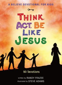 Believe Devotional For Kids: Think, Act, Be Like Jesus, a