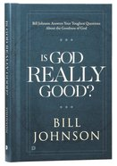 Is God Really Good? Bill Johnson Answers Your Toughest Questions About the Goodness of God Hardback