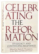 Celebrating the Reformation: Its Legacy and Continuing Relevance Paperback