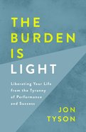 The Burden is Light: Liberating Your Life From the Tyranny of Performance and Success Paperback