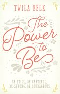 The Power to Be: Be Still, Be Grateful, Be Strong, Be Courageous Hardback
