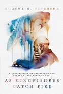 As Kingfishers Catch Fire: A Conversation on the Ways of God Formed By the Words of God Hardback