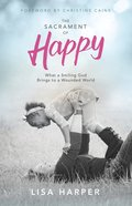 The Sacrament of Happy: Surprised By the Secret of Genuine Joy Paperback