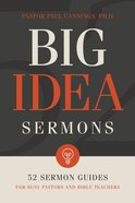 Big Idea Sermons: 52 Sermon Guides For Busy Pastors and Bible Teachers Paperback