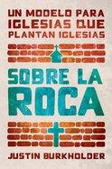 Sobre La Roca: Un Modelo Para Iglesias Que Plantan Iglesias Paperback
