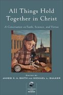 All Things Hold Together in Christ: A Conversation on Faith, Science, and Virtue Paperback