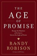 The Age of Promise: Escape the Shadows of the Law to Live in the Light of Christ Hardback