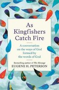As Kingfishers Catch Fire: A Conversation on the Ways of God Formed By the Words of God Pb (Smaller)