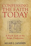 Confessing the Faith Today: A Fresh Look At the Belgic Confession Paperback