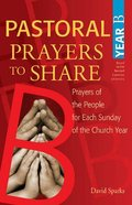 Pastoral Prayers to Share: Prayers of the People For Each Sunday of the Church Year (Year B)