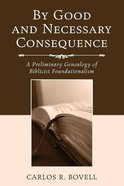 By Good and Necessary Consequence: A Preliminary Genealogy of Biblicist Foundationalism Paperback
