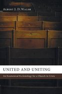 United and Uniting: An Ecumenical Ecclesiology For a Church in Crisis Paperback