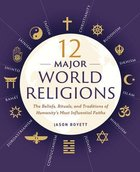 12 Major World Religions: The Beliefs, Rituals and Traditions of Humanity's Most Influentials Faiths