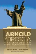 Arnold of Brescia: Apostle of Liberty in Twelfth-Century Europe Paperback