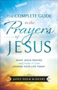 The Complete Guide to the Prayers of Jesus: What Jesus Prayed and How It Can Change Your Life Today Paperback