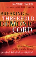 Breaking the Threefold Demonic Cord: How to Discern and Defeat the Lies of Jezebel, Athaliah and Delilah Paperback