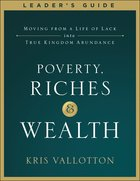 Poverty, Riches and Wealth: Moving From a Life of Lack Into True Kingdom Abundance (Leader's Guide) Paperback