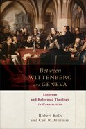 Between Wittenberg and Geneva: Lutheran and Reformed Theology in Conversation Paperback
