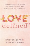 Love Defined: Embracing God's Vision For Lasting Love and Satisfying Relationships Paperback