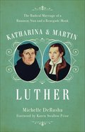 Katharina and Martin Luther: The Radical Marriage of a Runaway Nun and a Renegade Monk Paperback