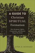 A Guide to Christian Spiritual Formation: How Scripture, Spirit, Community, and Mission Shape Our Souls Paperback
