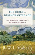 Bible in a Disemchanted Age, The: The Enduring Possibility of Christian Faith (Theological Explorations For The Church Catholic Series) Hardback