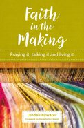 Faith in the Making: Praying It, Talking It and Living It Pb (Smaller)