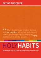 Eating Together: Missional Discipleship Resources For Churches (Holy Habits Series) Paperback