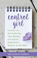 Control Girl: Lessons on Surrendering Your Burden of Control From Seven Women in the Bible