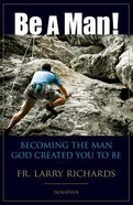 Be a Man!: Becoming the Man God Created You to Be Paperback