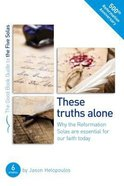 These Truths Alone - Why the Reformation Solas Are Essential of Our Faith Today (The Five Solas Series)