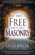 It Isn't Free and It Isn't Masonry: A Doorway to Release From Freemasonry's Unseen Curses For Masons, Their Families and Descendants