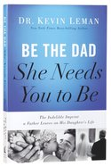 Be the Dad She Needs You to Be: The Indelible Imprint a Father Leaves on His Daughter's Life Paperback