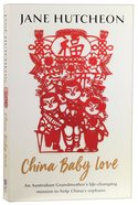 China Baby Love: An Australian Grandmother's Life Changing Mission to Help China's Orphans Paperback