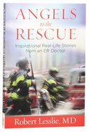 Angels to the Rescue: Inspirational Real-Life Stories From An Er Doctor Paperback