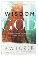 Wisdom of God, The: Letting His Truth and Goodness Direct Your Steps (New Tozer Collection Series) Paperback
