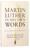 Martin Luther in His Own Words: Essential Writings of the Reformation Paperback