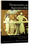 Hermeneutics as Apprenticeship: How the Bible Shapes Our Interpretive Habits and Practices Paperback
