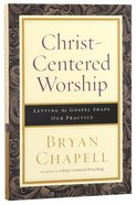 Christ-Centered Worship: Letting the Gospel Shape Our Practice Paperback
