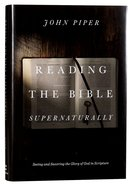 Reading the Bible Supernaturally: Seeing and Savoring the Glory of God in Scripture Hardback