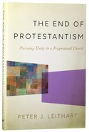 The End of Protestantism: Pursuing Unity in a Fragmented Church Hardback