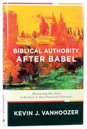 Biblical Authority After Babel: Retrieving the Solas in the Spirit of Mere Protestant Christianity Hardback