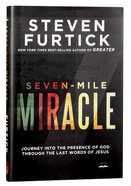Seven-Mile Miracle: Journey Into the Presence of God Through the Last Words of Jesus Hardback