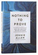 Nothing to Prove: Why We Can Stop Trying So Hard Hardback